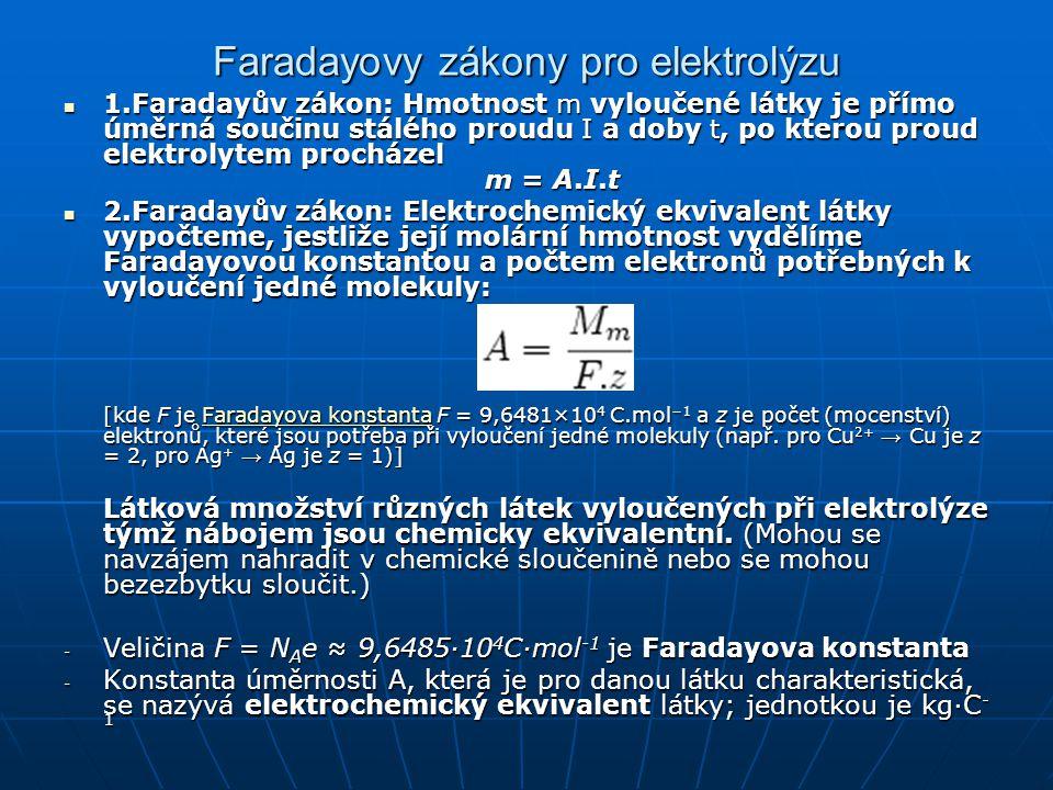Faradayovy zákony pro elektrolýzu 1.Faradayův zákon: Hmotnost m vyloučené látky je přímo úměrná součinu stálého proudu I a doby t, po kterou proud ele