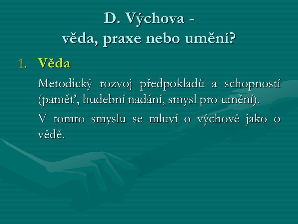 D. Výchova - věda, praxe nebo umění? 1. Věda Metodický rozvoj předpokladů a schopností (paměť, hudební nadání, smysl pro umění). V tomto smyslu se mlu