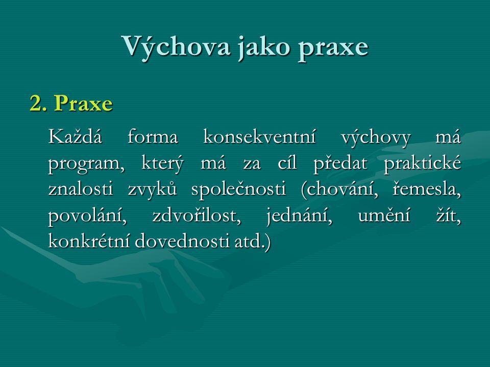 Výchova jako praxe 2. Praxe Každá forma konsekventní výchovy má program, který má za cíl předat praktické znalosti zvyků společnosti (chování, řemesla