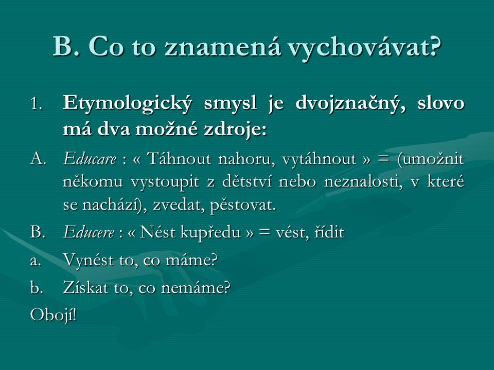 B. Co to znamená vychovávat? 1. Etymologický smysl je dvojznačný, slovo má dva možné zdroje: A.Educare : « Táhnout nahoru, vytáhnout » = (umožnit něko