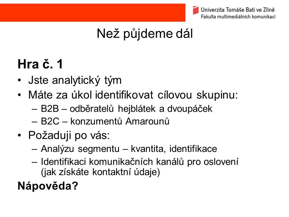 Než půjdeme dál Hra č. 1 Jste analytický tým Máte za úkol identifikovat cílovou skupinu: –B2B – odběratelů hejblátek a dvoupáček –B2C – konzumentů Ama