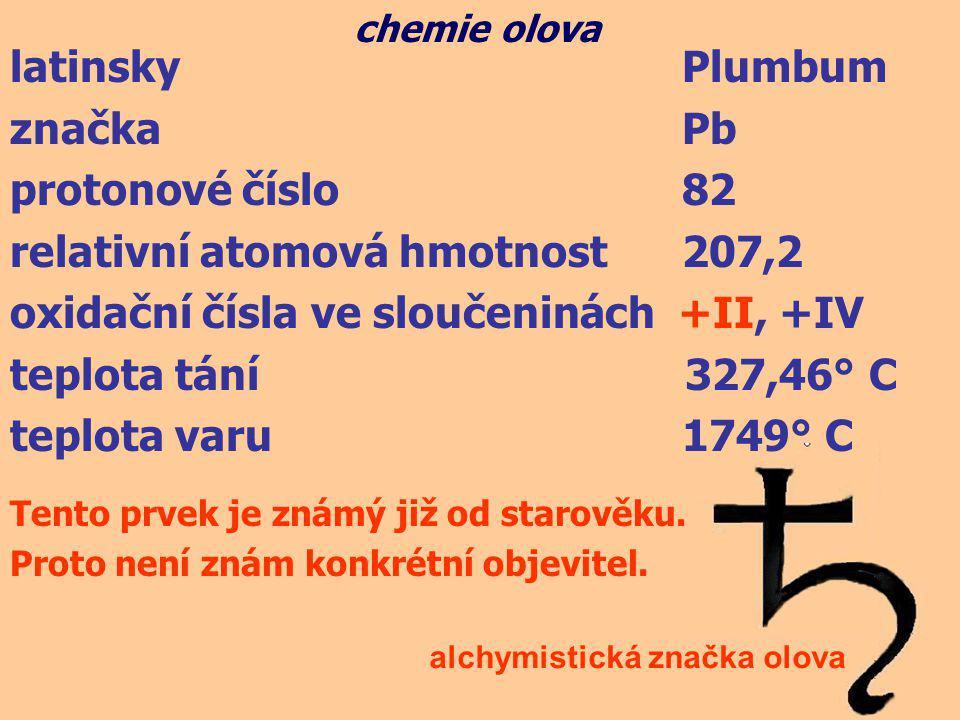 latinsky Plumbum značka Pb protonové číslo 82 relativní atomová hmotnost207,2 oxidační čísla ve sloučeninách +II, +IV teplota tání 327,46° C teplota v