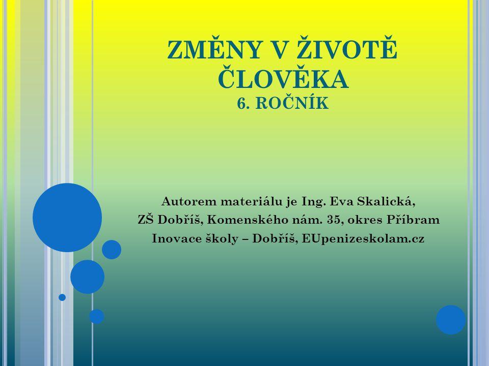 ZMĚNY V ŽIVOTĚ ČLOVĚKA 6. ROČNÍK Autorem materiálu je Ing. Eva Skalická, ZŠ Dobříš, Komenského nám. 35, okres Příbram Inovace školy – Dobříš, EUpenize