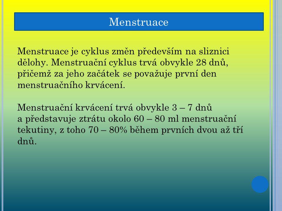 Menstruace Menstruace je cyklus změn především na sliznici dělohy. Menstruační cyklus trvá obvykle 28 dnů, přičemž za jeho začátek se považuje první d