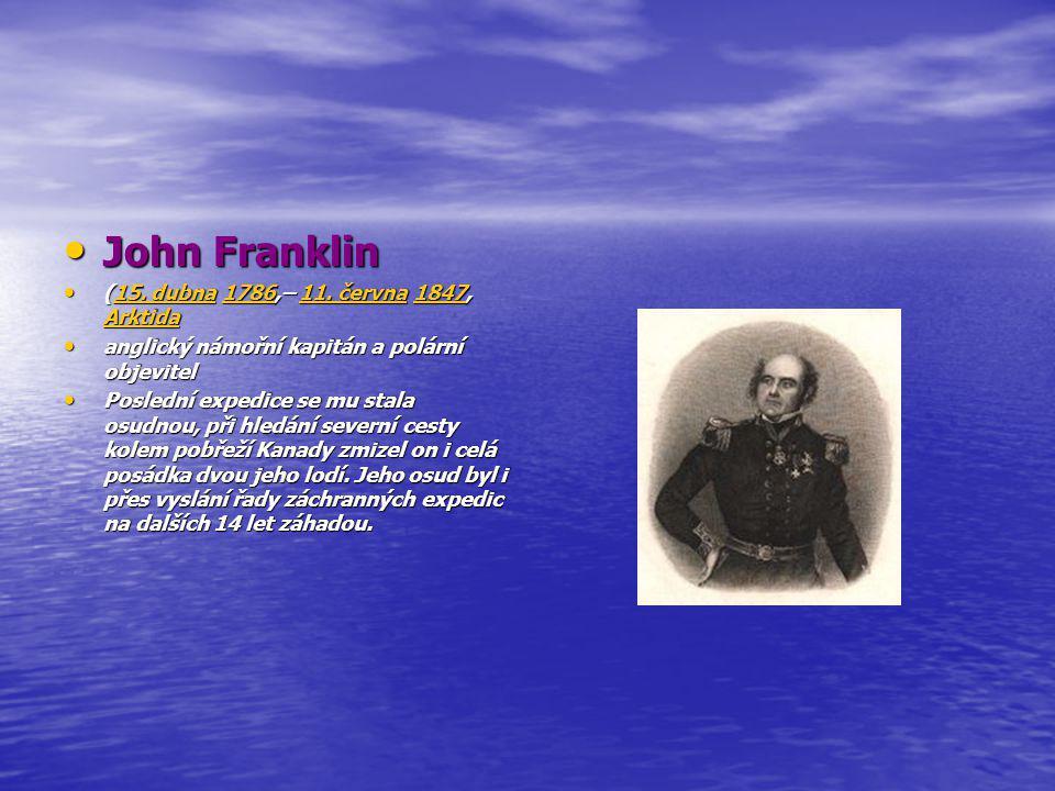 John Franklin John Franklin (15. dubna 1786,– 11. června 1847, Arktida (15. dubna 1786,– 11. června 1847, Arktida15. dubna178611. června1847 Arktida15