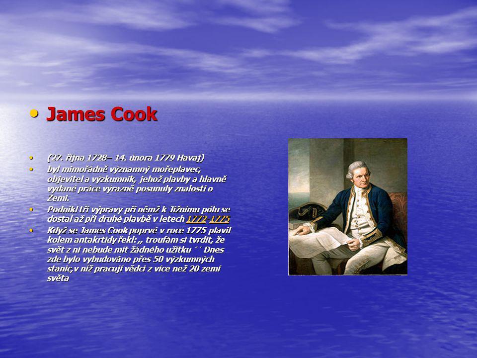 James Cook James Cook (27. října 1728– 14. února 1779 Havaj) (27. října 1728– 14. února 1779 Havaj) byl mimořádně významný mořeplavec, objevitel a výz