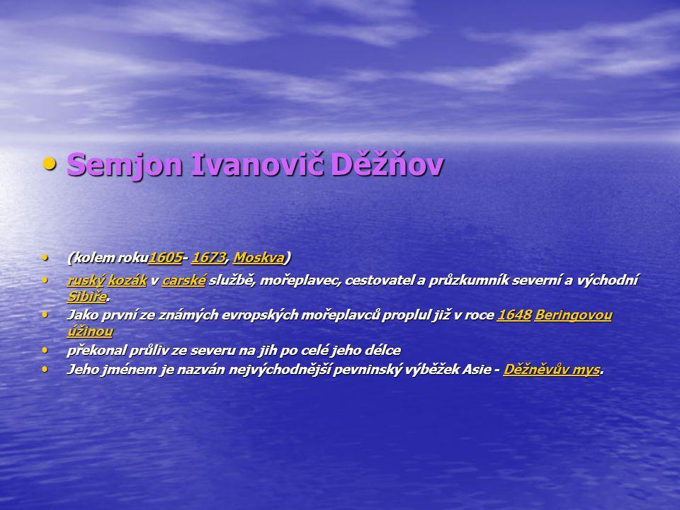 Semjon Ivanovič Děžňov Semjon Ivanovič Děžňov (kolem roku1605- 1673, Moskva) (kolem roku1605- 1673, Moskva)16051673Moskva16051673Moskva ruský kozák v carské službě, mořeplavec, cestovatel a průzkumník severní a východní Sibiře.