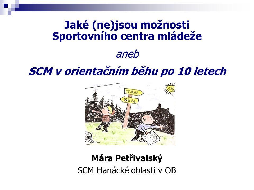 Mára Petřivalský SCM Hanácké oblasti v OB Jaké (ne)jsou možnosti Sportovního centra mládeže aneb SCM v orientačním běhu po 10 letech