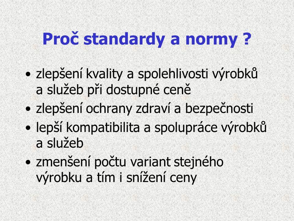 Proč standardy a normy ? zlepšení kvality a spolehlivosti výrobků a služeb při dostupné ceně zlepšení ochrany zdraví a bezpečnosti lepší kompatibilita