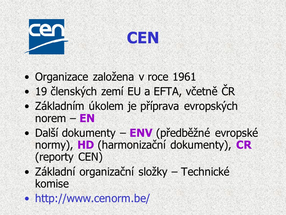 CEN Organizace založena v roce 1961 19 členských zemí EU a EFTA, včetně ČR Základním úkolem je příprava evropských norem – EN Další dokumenty – ENV (předběžné evropské normy), HD (harmonizační dokumenty), CR (reporty CEN) Základní organizační složky – Technické komise http://www.cenorm.be/