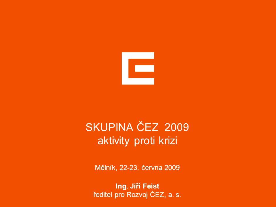 SKUPINA ČEZ 2009 aktivity proti krizi Mělník, 22-23. června 2009 Ing. Jiří Feist ředitel pro Rozvoj ČEZ, a. s.