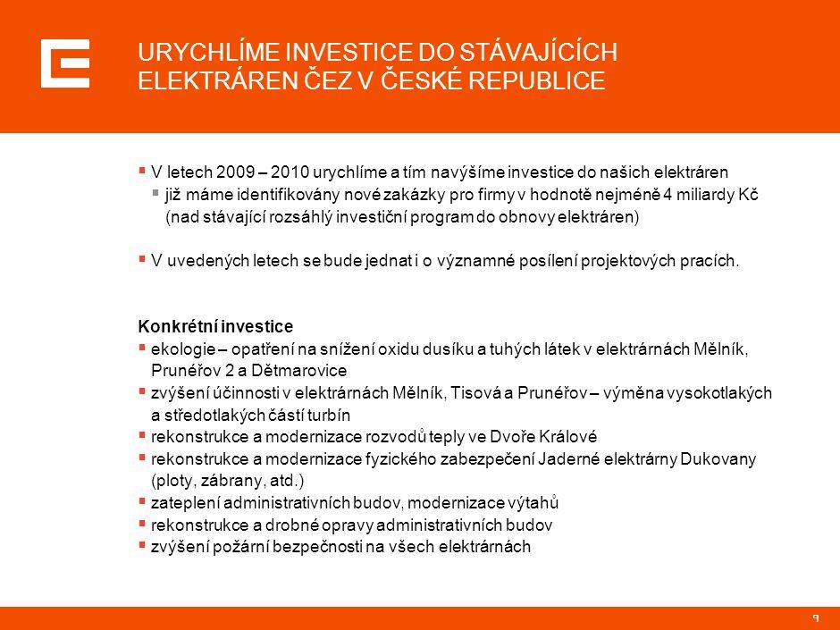 9 URYCHLÍME INVESTICE DO STÁVAJÍCÍCH ELEKTRÁREN ČEZ V ČESKÉ REPUBLICE  V letech 2009 – 2010 urychlíme a tím navýšíme investice do našich elektráren 