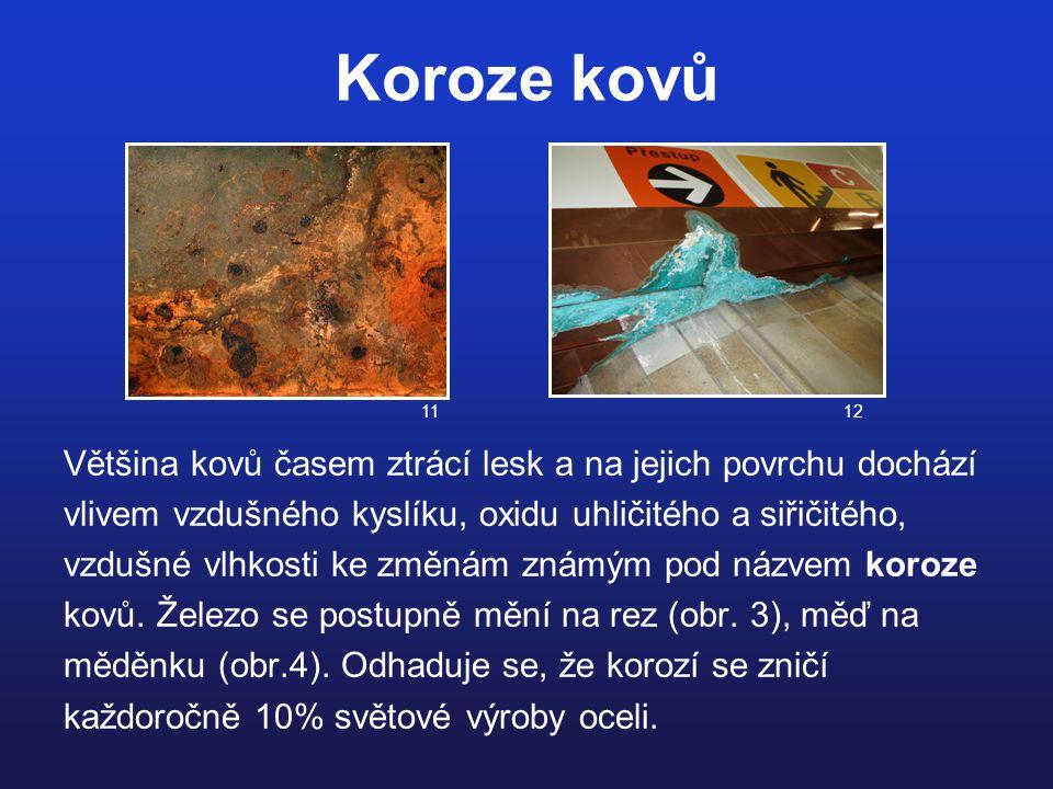 Koroze kovů Většina kovů časem ztrácí lesk a na jejich povrchu dochází vlivem vzdušného kyslíku, oxidu uhličitého a siřičitého, vzdušné vlhkosti ke zm