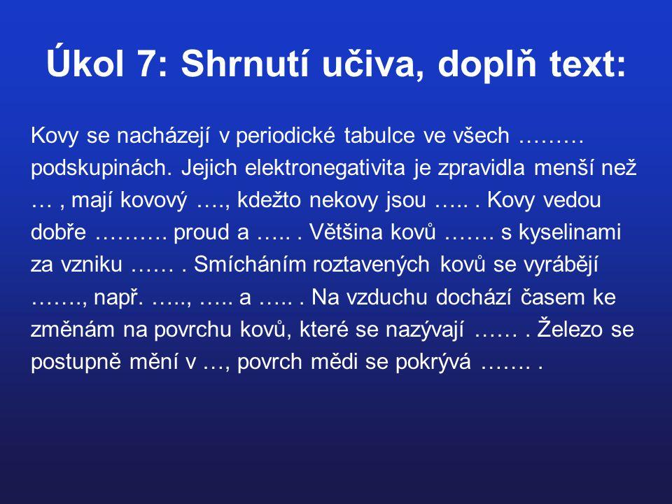 Úkol 7: Shrnutí učiva, doplň text: Kovy se nacházejí v periodické tabulce ve všech ……… podskupinách. Jejich elektronegativita je zpravidla menší než …