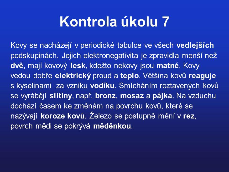 Kontrola úkolu 7 Kovy se nacházejí v periodické tabulce ve všech vedlejších podskupinách. Jejich elektronegativita je zpravidla menší než dvě, mají ko