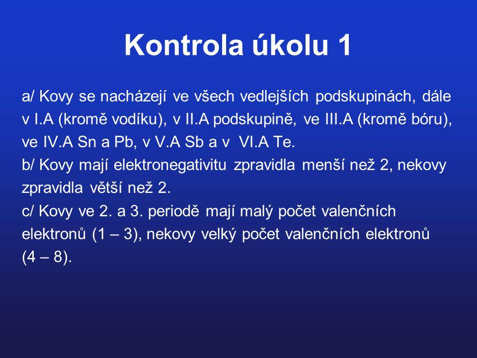 Kontrola úkolu 1 a/ Kovy se nacházejí ve všech vedlejších podskupinách, dále v I.A (kromě vodíku), v II.A podskupině, ve III.A (kromě bóru), ve IV.A S