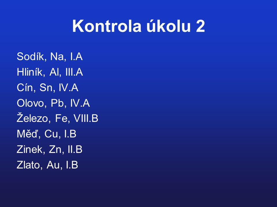 Kontrola úkolu 2 Sodík, Na, I.A Hliník, Al, III.A Cín, Sn, IV.A Olovo, Pb, IV.A Železo, Fe, VIII.B Měď, Cu, I.B Zinek, Zn, II.B Zlato, Au, I.B