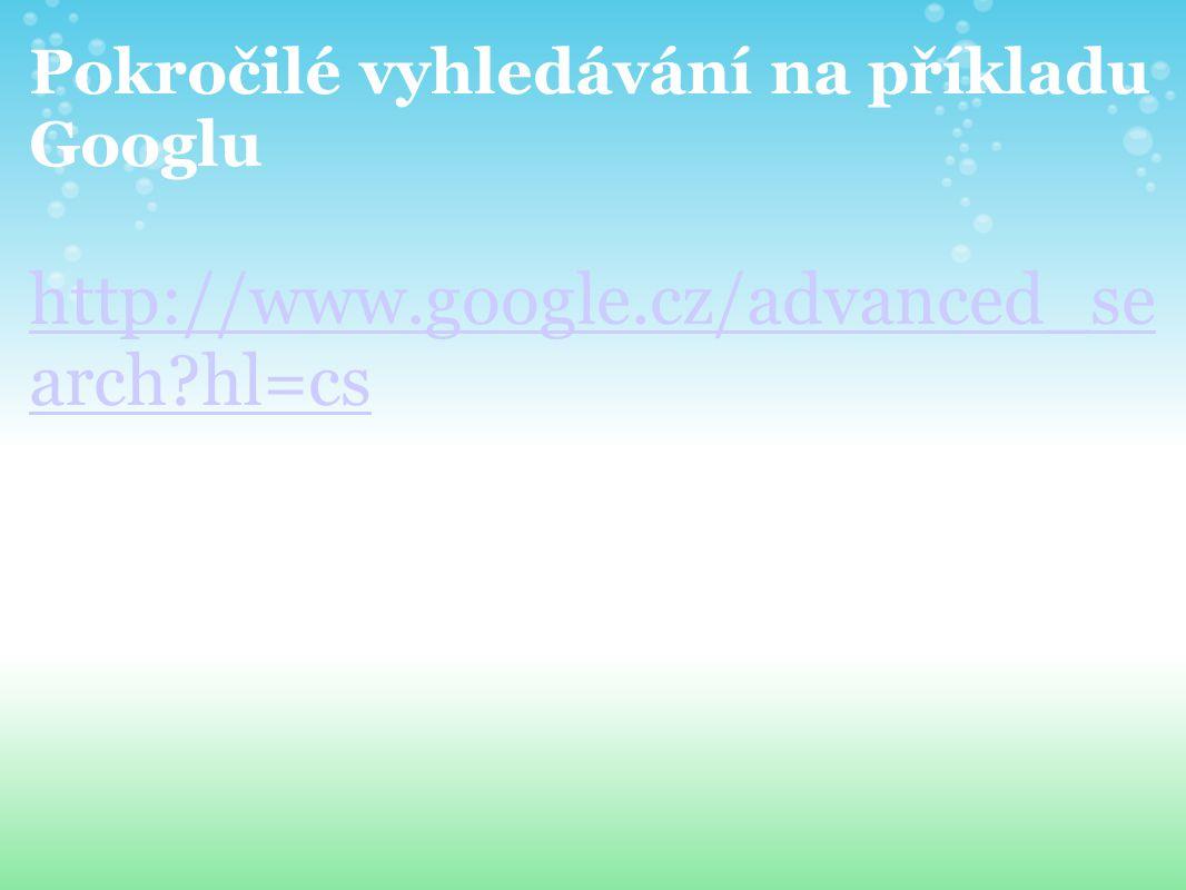 Pokročilé vyhledávání na příkladu Googlu http://www.google.cz/advanced_se arch?hl=cs
