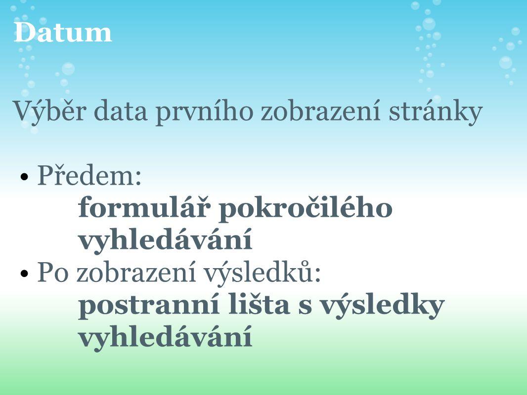Datum Výběr data prvního zobrazení stránky Předem: formulář pokročilého vyhledávání Po zobrazení výsledků: postranní lišta s výsledky vyhledávání