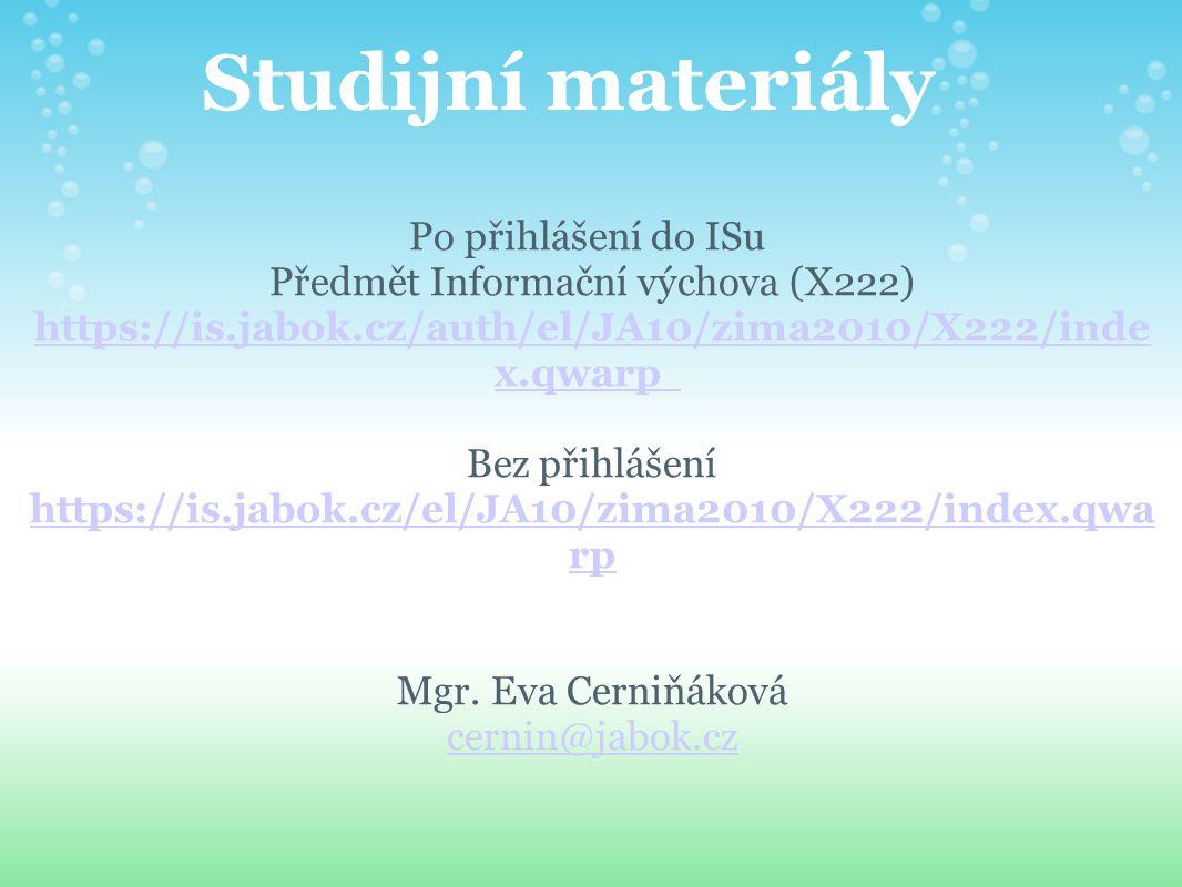 Studijní materiály Po přihlášení do ISu Předmět Informační výchova (X222) https://is.jabok.cz/auth/el/JA10/zima2010/X222/inde x.qwarp https://is.jabok.cz/auth/el/JA10/zima2010/X222/inde x.qwarp Bez přihlášení https://is.jabok.cz/el/JA10/zima2010/X222/index.qwa rp https://is.jabok.cz/el/JA10/zima2010/X222/index.qwa rp Mgr.