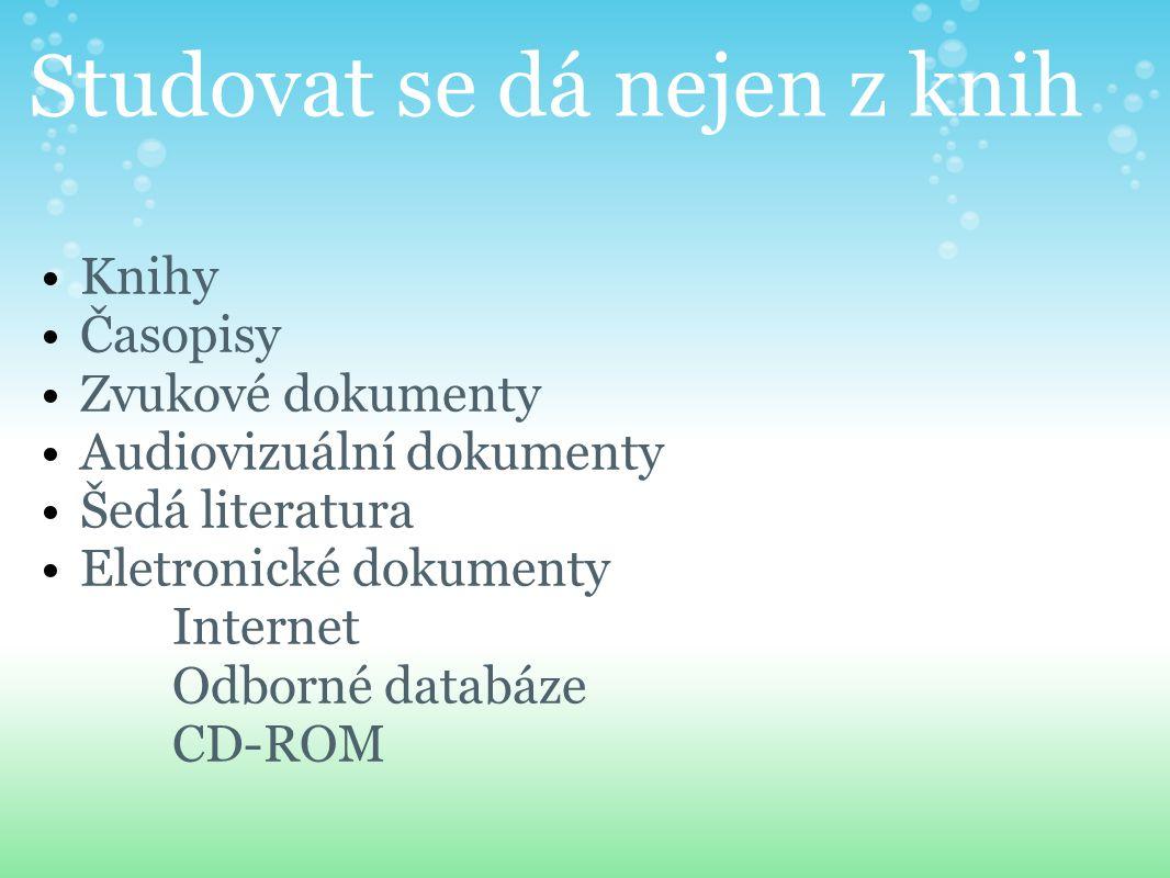 Studovat se dá nejen z knih Knihy Časopisy Zvukové dokumenty Audiovizuální dokumenty Šedá literatura Eletronické dokumenty Internet Odborné databáze CD-ROM