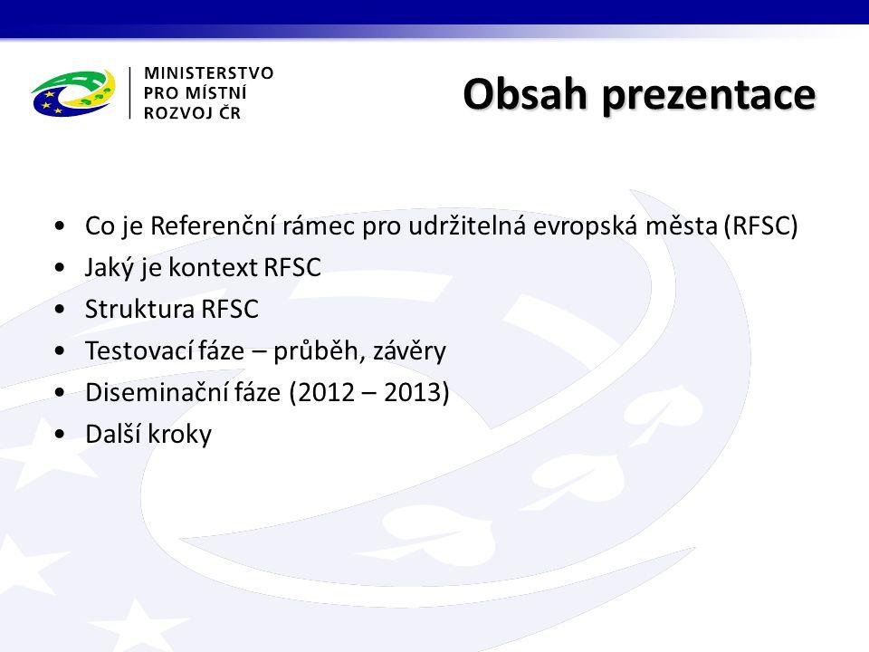 Obsah prezentace Co je Referenční rámec pro udržitelná evropská města (RFSC) Jaký je kontext RFSC Struktura RFSC Testovací fáze – průběh, závěry Diseminační fáze (2012 – 2013) Další kroky