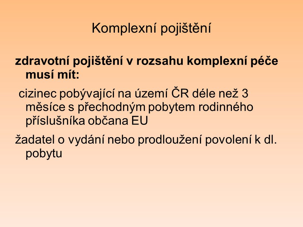 Komplexní pojištění zdravotní pojištění v rozsahu komplexní péče musí mít: cizinec pobývající na území ČR déle než 3 měsíce s přechodným pobytem rodin
