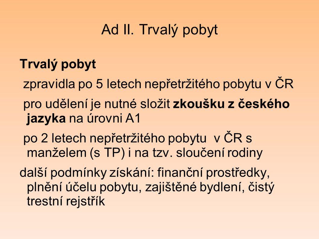 Ad II. Trvalý pobyt Trvalý pobyt zpravidla po 5 letech nepřetržitého pobytu v ČR pro udělení je nutné složit zkoušku z českého jazyka na úrovni A1 po