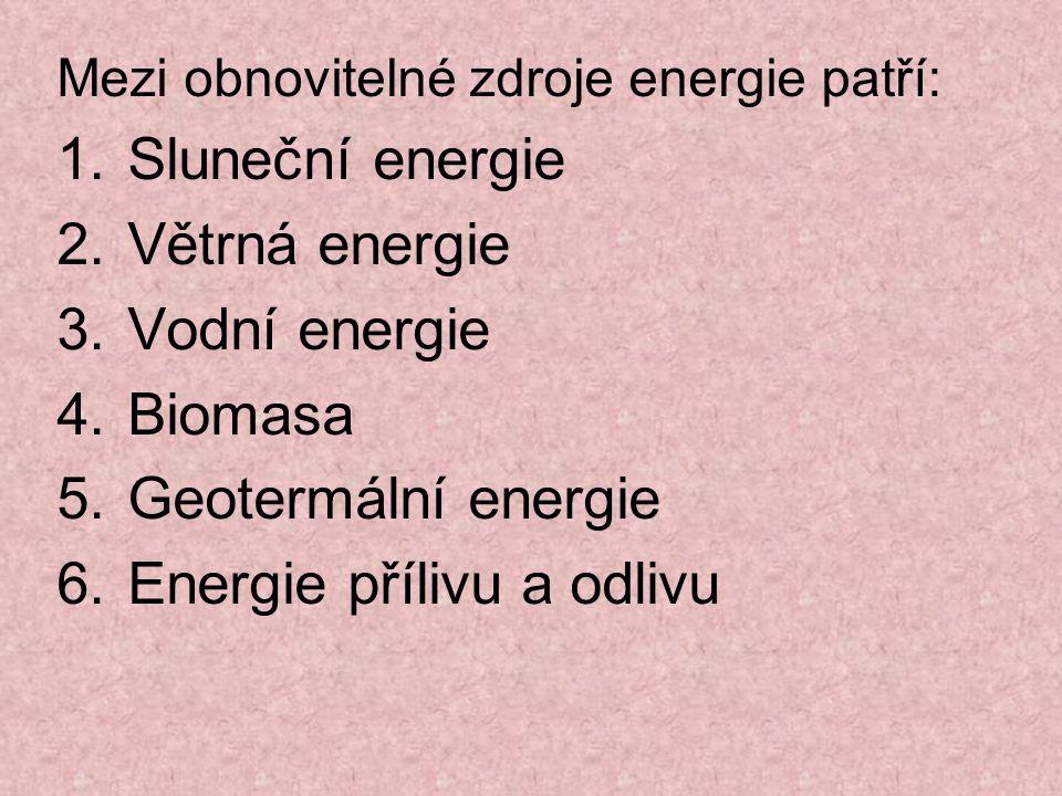Mezi obnovitelné zdroje energie patří: 1.Sluneční energie 2.Větrná energie 3.Vodní energie 4.Biomasa 5.Geotermální energie 6.Energie přílivu a odlivu