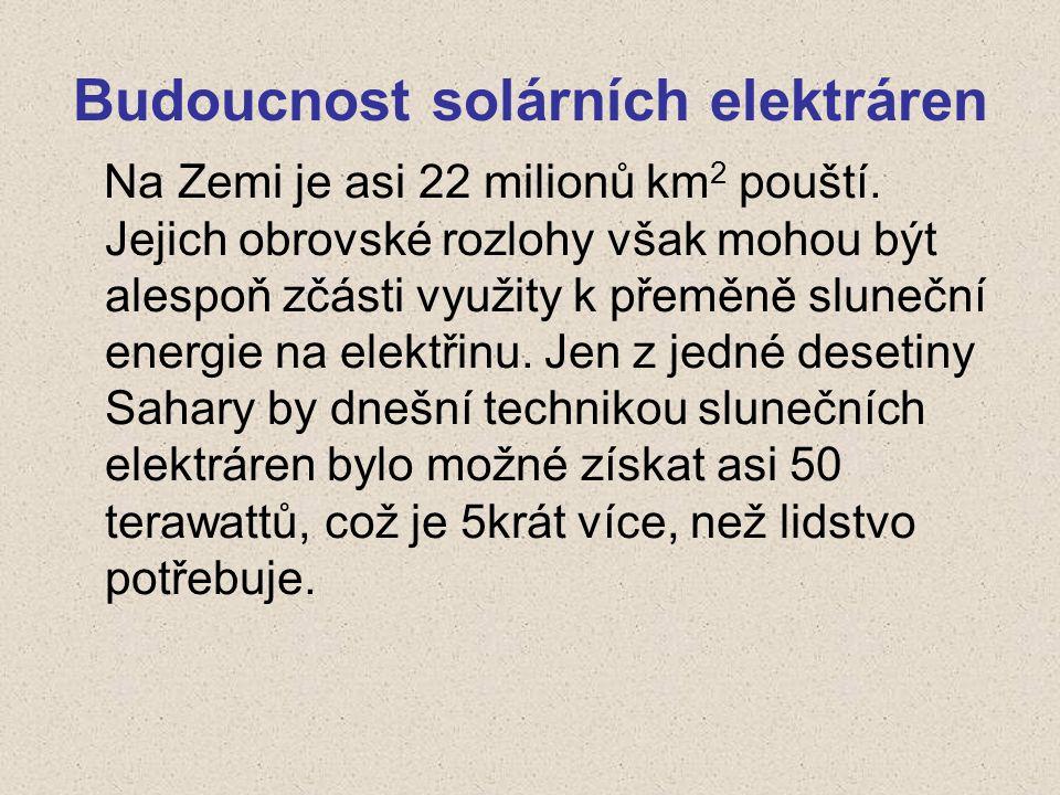 Budoucnost solárních elektráren Na Zemi je asi 22 milionů km 2 pouští. Jejich obrovské rozlohy však mohou být alespoň zčásti využity k přeměně slunečn