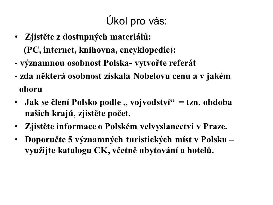 """Úkol pro vás: Zjistěte z dostupných materiálů: (PC, internet, knihovna, encyklopedie): - významnou osobnost Polska- vytvořte referát - zda některá osobnost získala Nobelovu cenu a v jakém oboru Jak se člení Polsko podle """" vojvodství = tzn."""