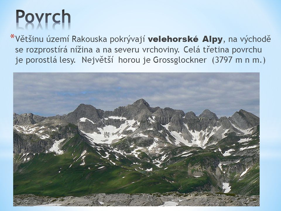 * Většinu území Rakouska pokrývají velehorské Alpy, na východě se rozprostírá nížina a na severu vrchoviny. Celá třetina povrchu je porostlá lesy. Nej