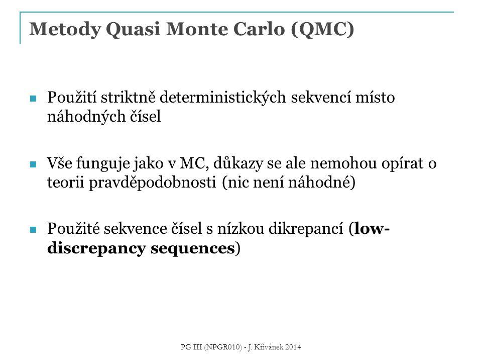 Metody Quasi Monte Carlo (QMC) Použití striktně deterministických sekvencí místo náhodných čísel Vše funguje jako v MC, důkazy se ale nemohou opírat o teorii pravděpodobnosti (nic není náhodné) Použité sekvence čísel s nízkou dikrepancí (low- discrepancy sequences) PG III (NPGR010) - J.