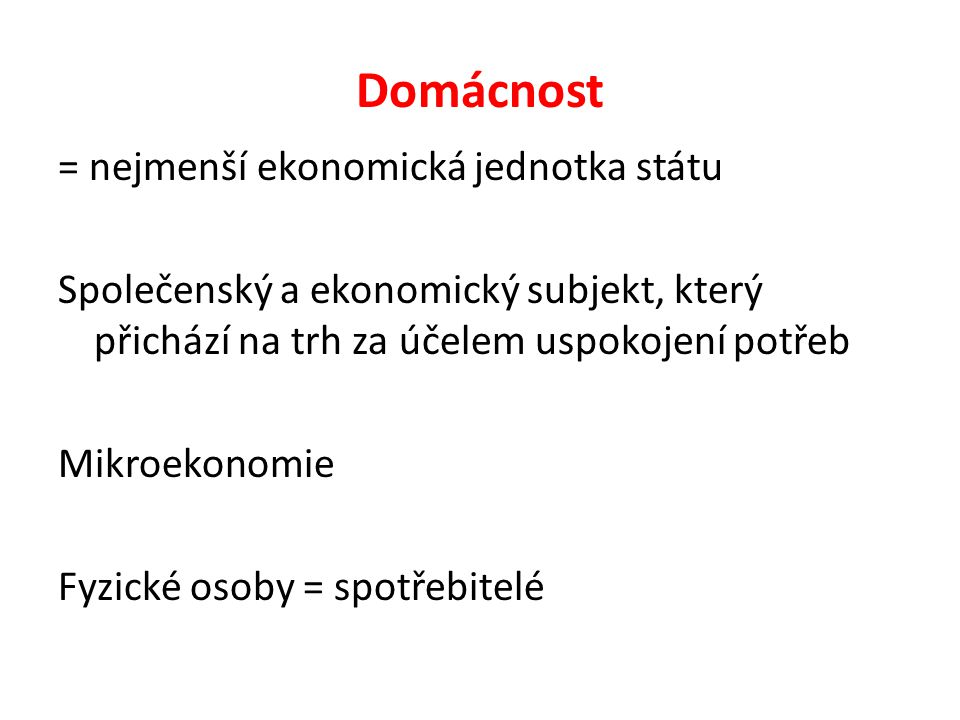 Domácnost = nejmenší ekonomická jednotka státu Společenský a ekonomický subjekt, který přichází na trh za účelem uspokojení potřeb Mikroekonomie Fyzické osoby = spotřebitelé
