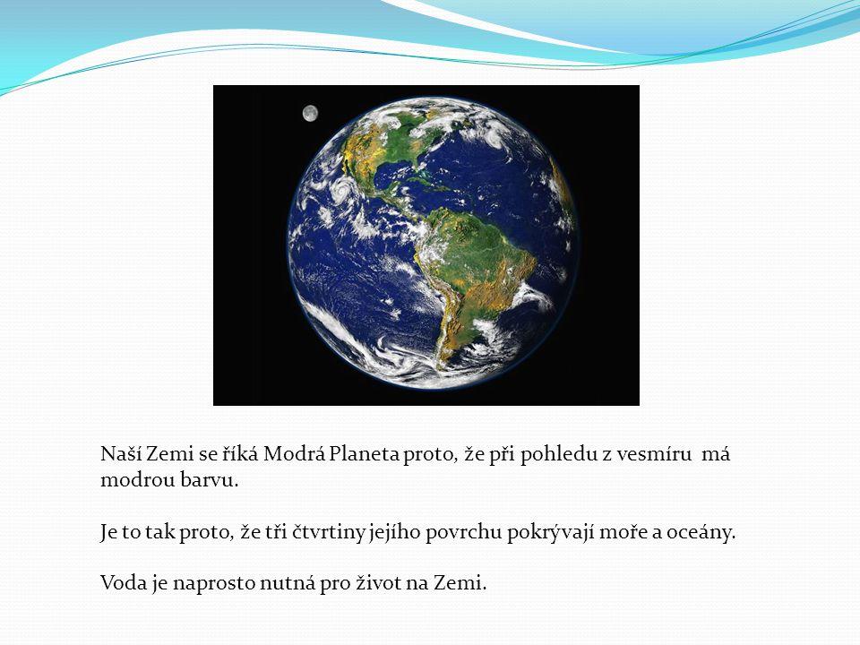 Naší Zemi se říká Modrá Planeta proto, že při pohledu z vesmíru má modrou barvu. Je to tak proto, že tři čtvrtiny jejího povrchu pokrývají moře a oceá