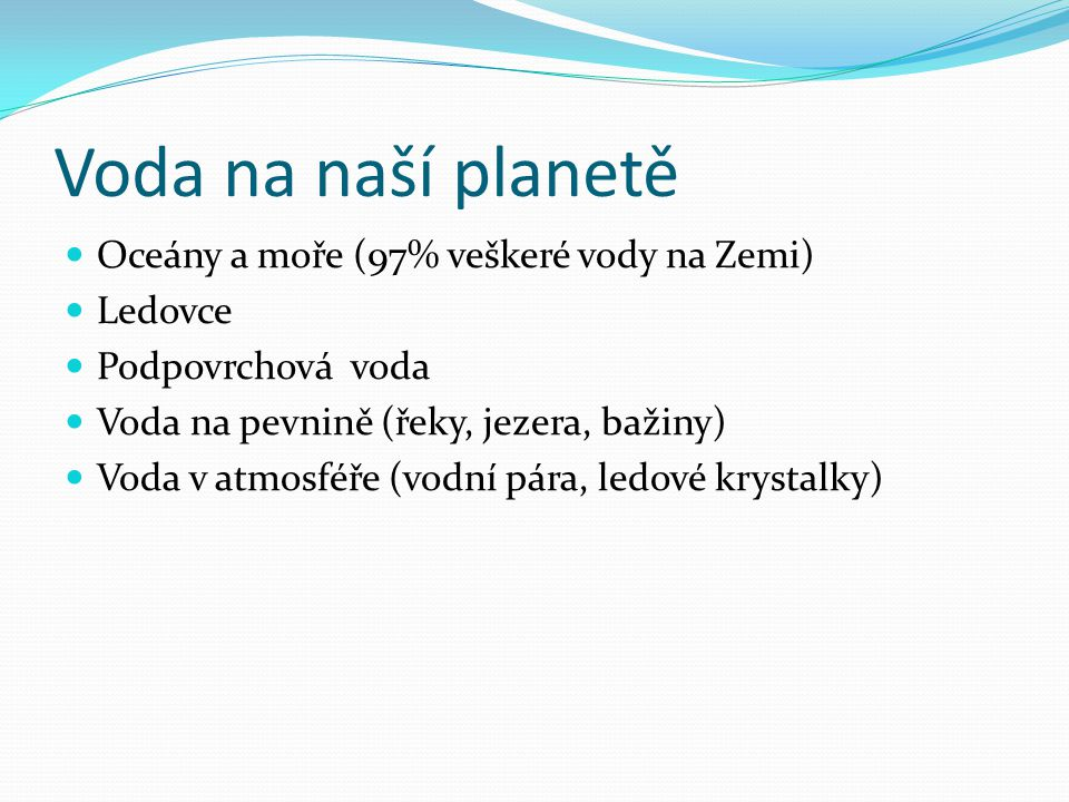 Voda na naší planetě Oceány a moře (97% veškeré vody na Zemi) Ledovce Podpovrchová voda Voda na pevnině (řeky, jezera, bažiny) Voda v atmosféře (vodní