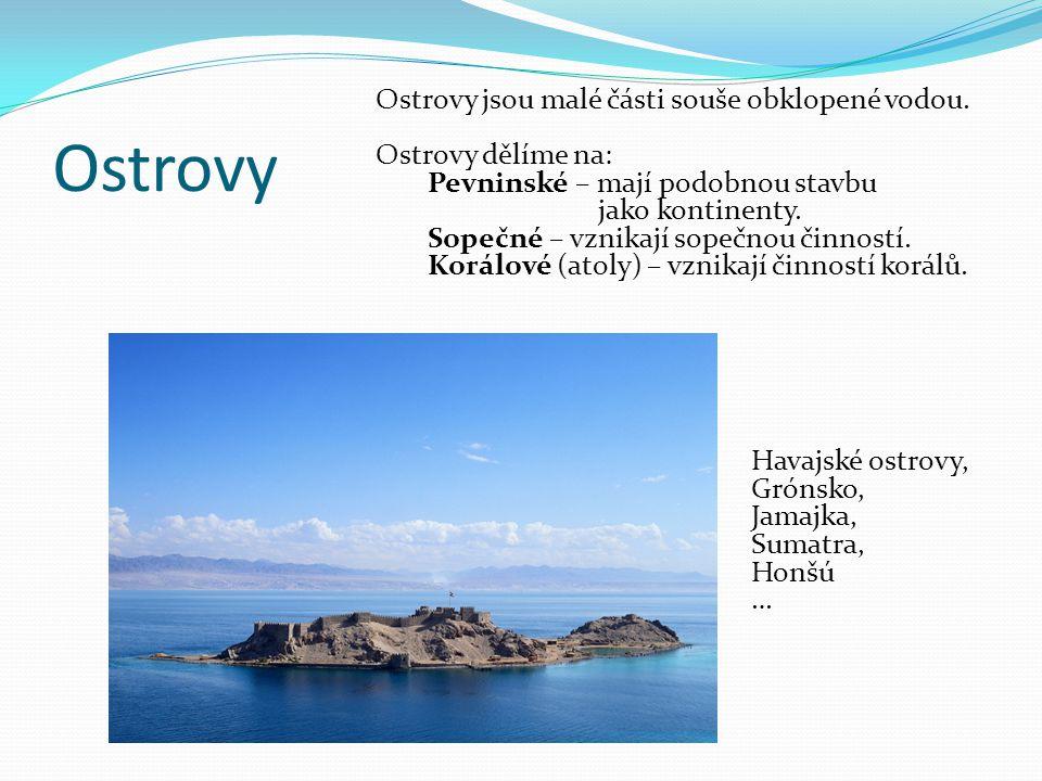 Ostrovy Ostrovy jsou malé části souše obklopené vodou. Ostrovy dělíme na: Pevninské – mají podobnou stavbu jako kontinenty. Sopečné – vznikají sopečno