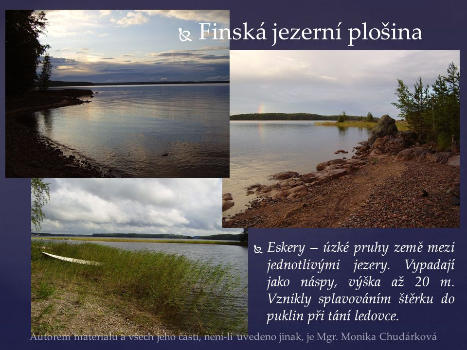   Finská jezerní plošina   Eskery – úzké pruhy země mezi jednotlivými jezery. Vypadají jako náspy, výška až 20 m. Vznikly splavováním štěrku do pu