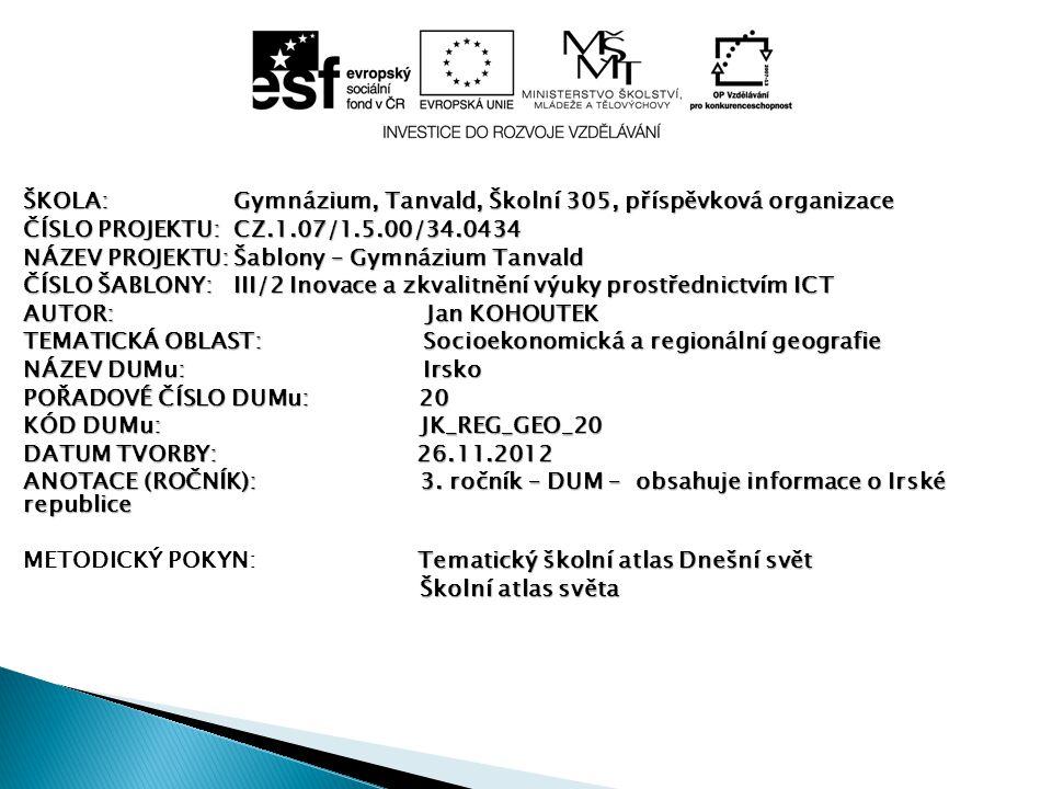 ŠKOLA:Gymnázium, Tanvald, Školní 305, příspěvková organizace ČÍSLO PROJEKTU:CZ.1.07/1.5.00/34.0434 NÁZEV PROJEKTU:Šablony – Gymnázium Tanvald ČÍSLO ŠABLONY:III/2 Inovace a zkvalitnění výuky prostřednictvím ICT AUTOR: Jan KOHOUTEK TEMATICKÁ OBLAST: Socioekonomická a regionální geografie NÁZEV DUMu: Irsko POŘADOVÉ ČÍSLO DUMu: 20 KÓD DUMu: JK_REG_GEO_20 DATUM TVORBY: 26.11.2012 ANOTACE (ROČNÍK): 3.
