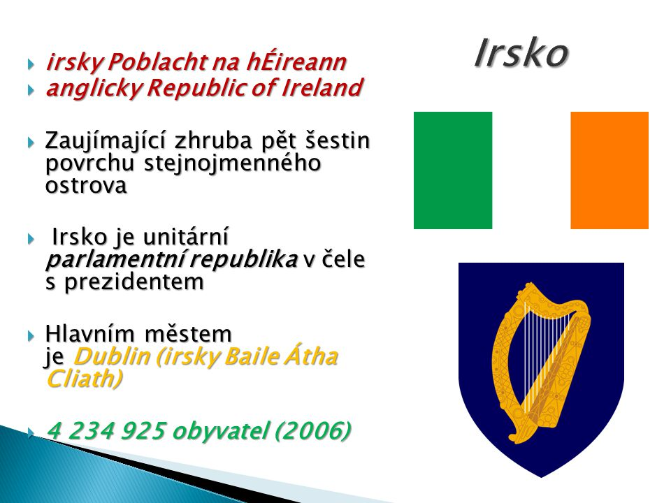  irsky Poblacht na hÉireann  irsky Poblacht na hÉireann  anglicky Republic of Ireland  Zaujímající zhruba pět šestin povrchu stejnojmenného ostrova  Irsko je unitární parlamentní republika v čele s prezidentem  Hlavním městem je Dublin (irsky Baile Átha Cliath)  4 234 925 obyvatel (2006)