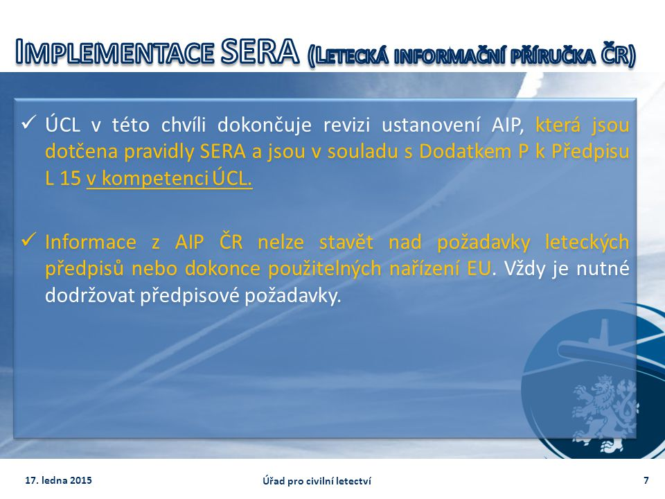 ÚCL v této chvíli dokončuje revizi ustanovení AIP, která jsou dotčena pravidly SERA a jsou v souladu s Dodatkem P k Předpisu L 15 v kompetenci ÚCL. In