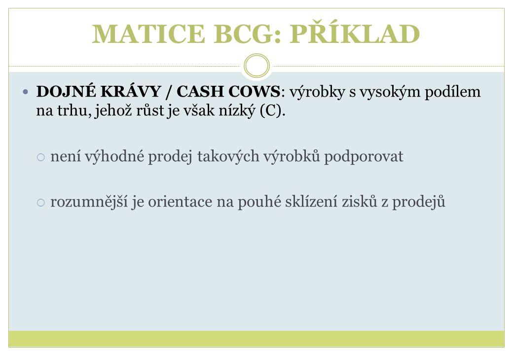 MATICE BCG: PŘÍKLAD DOJNÉ KRÁVY / CASH COWS: výrobky s vysokým podílem na trhu, jehož růst je však nízký (C).  není výhodné prodej takových výrobků p