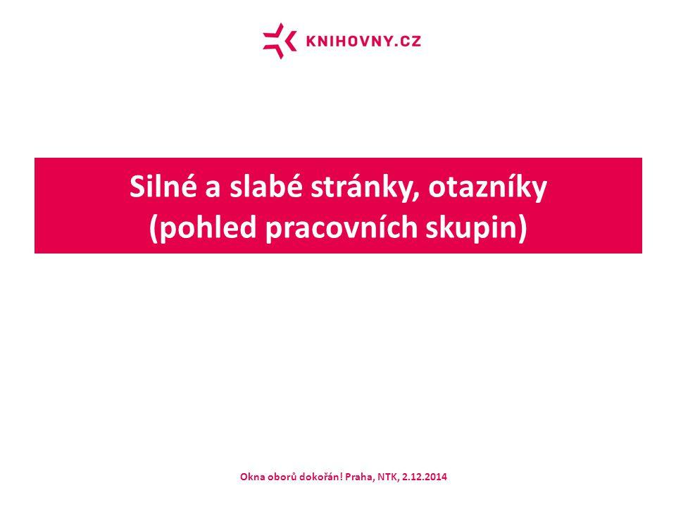 Silné a slabé stránky, otazníky (pohled pracovních skupin) Okna oborů dokořán! Praha, NTK, 2.12.2014