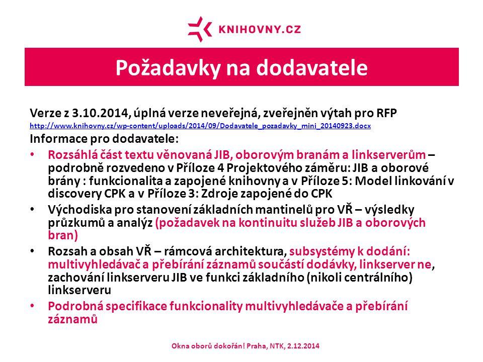 Požadavky na dodavatele Verze z 3.10.2014, úplná verze neveřejná, zveřejněn výtah pro RFP http://www.knihovny.cz/wp-content/uploads/2014/09/Dodavatele_pozadavky_mini_20140923.docx Informace pro dodavatele: Rozsáhlá část textu věnovaná JIB, oborovým branám a linkserverům – podrobně rozvedeno v Příloze 4 Projektového záměru: JIB a oborové brány : funkcionalita a zapojené knihovny a v Příloze 5: Model linkování v discovery CPK a v Příloze 3: Zdroje zapojené do CPK Východiska pro stanovení základních mantinelů pro VŘ – výsledky průzkumů a analýz (požadavek na kontinuitu služeb JIB a oborových bran) Rozsah a obsah VŘ – rámcová architektura, subsystémy k dodání: multivyhledávač a přebírání záznamů součástí dodávky, linkserver ne, zachování linkserveru JIB ve funkci základního (nikoli centrálního) linkserveru Podrobná specifikace funkcionality multivyhledávače a přebírání záznamů Okna oborů dokořán.