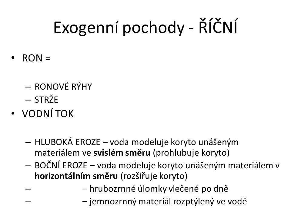 Exogenní pochody - ŘÍČNÍ RON = – RONOVÉ RÝHY – STRŽE VODNÍ TOK – HLUBOKÁ EROZE – voda modeluje koryto unášeným materiálem ve svislém směru (prohlubuje