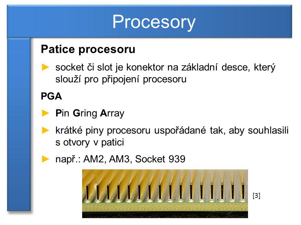 Patice procesoru ►socket či slot je konektor na základní desce, který slouží pro připojení procesoru PGA ►Pin Gring Array ►krátké piny procesoru uspořádané tak, aby souhlasili s otvory v patici ►např.: AM2, AM3, Socket 939 Procesory [3]