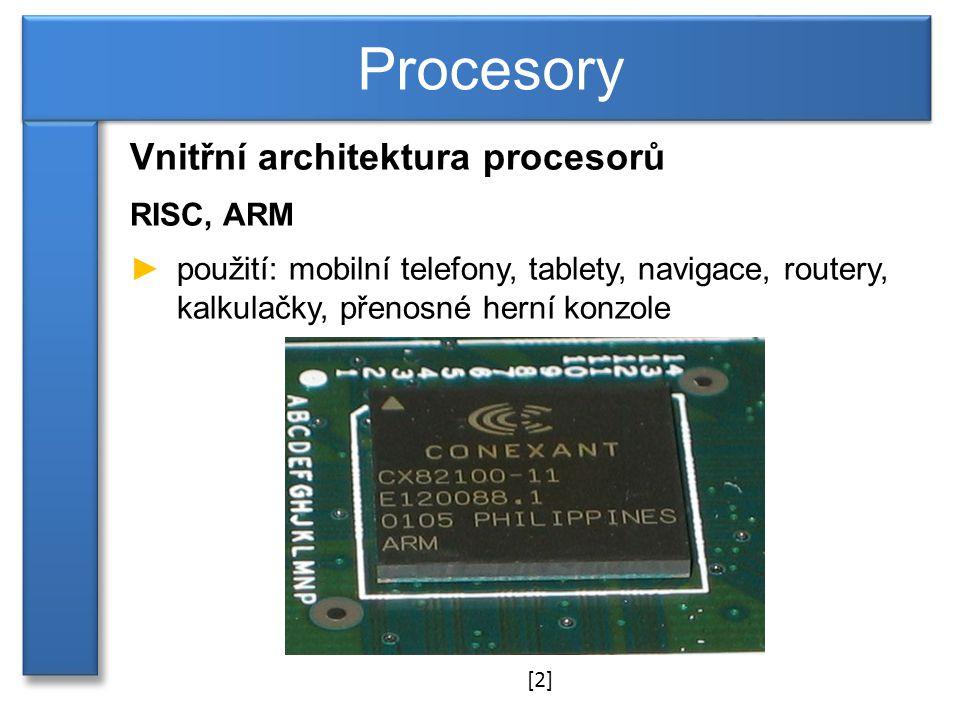 Vnitřní architektura procesorů RISC, ARM ►použití: mobilní telefony, tablety, navigace, routery, kalkulačky, přenosné herní konzole Procesory [2]