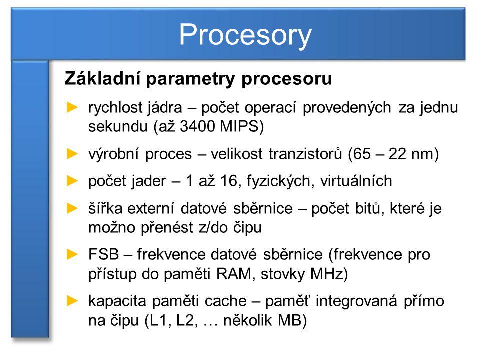 Základní parametry procesoru ►rychlost jádra – počet operací provedených za jednu sekundu (až 3400 MIPS) ►výrobní proces – velikost tranzistorů (65 – 22 nm) ►počet jader – 1 až 16, fyzických, virtuálních ►šířka externí datové sběrnice – počet bitů, které je možno přenést z/do čipu ►FSB – frekvence datové sběrnice (frekvence pro přístup do paměti RAM, stovky MHz) ►kapacita paměti cache – paměť integrovaná přímo na čipu (L1, L2, … několik MB) Procesory