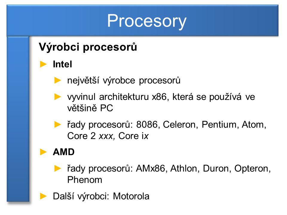 Výrobci procesorů ►Intel ►největší výrobce procesorů ►vyvinul architekturu x86, která se používá ve většině PC ►řady procesorů: 8086, Celeron, Pentium, Atom, Core 2 xxx, Core ix ►AMD ►řady procesorů: AMx86, Athlon, Duron, Opteron, Phenom ►Další výrobci: Motorola Procesory