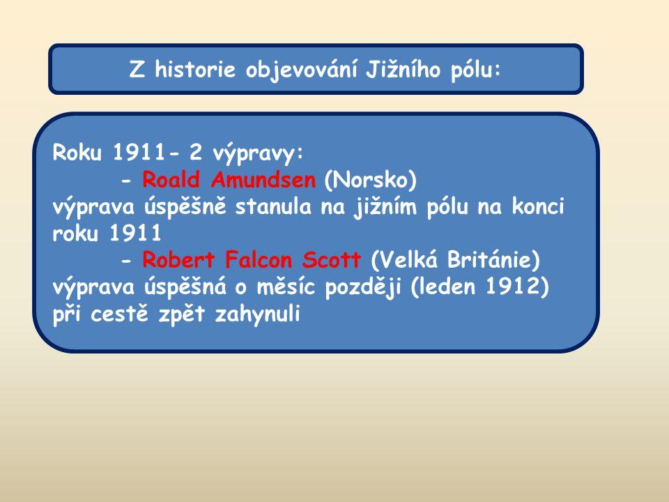 Z historie objevování Jižního pólu: Roku 1911- 2 výpravy: - Roald Amundsen (Norsko) výprava úspěšně stanula na jižním pólu na konci roku 1911 - Robert Falcon Scott (Velká Británie) výprava úspěšná o měsíc později (leden 1912) při cestě zpět zahynuli